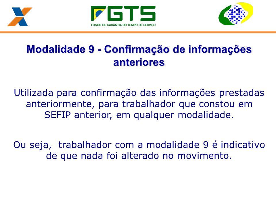 Modalidade 9 - Confirmação de informações anteriores Utilizada para confirmação das informações prestadas anteriormente, para trabalhador que constou em SEFIP anterior, em qualquer modalidade.