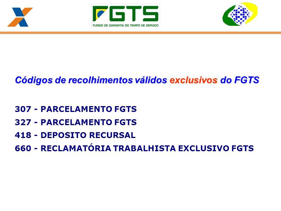 Códigos de recolhimentos válidos exclusivos do FGTS 307 - PARCELAMENTO FGTS 327 - PARCELAMENTO FGTS 418 - DEPOSITO RECURSAL 660 - RECLAMATÓRIA TRABALHISTA EXCLUSIVO FGTS