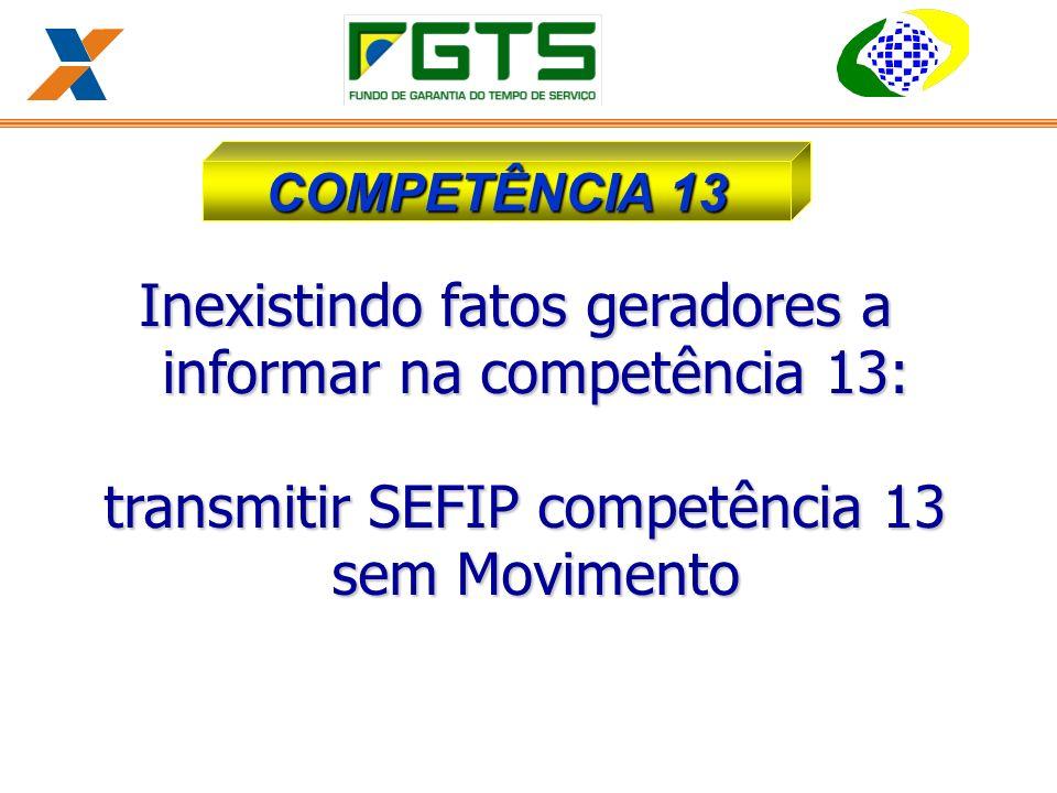 Inexistindo fatos geradores a informar na competência 13: transmitir SEFIP competência 13 sem Movimento transmitir SEFIP competência 13 sem Movimento COMPETÊNCIA 13