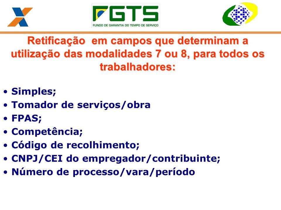 Retificação em campos que determinam a utilização das modalidades 7 ou 8, para todos os trabalhadores: Simples; Tomador de serviços/obra FPAS; Competência; Código de recolhimento; CNPJ/CEI do empregador/contribuinte; Número de processo/vara/período