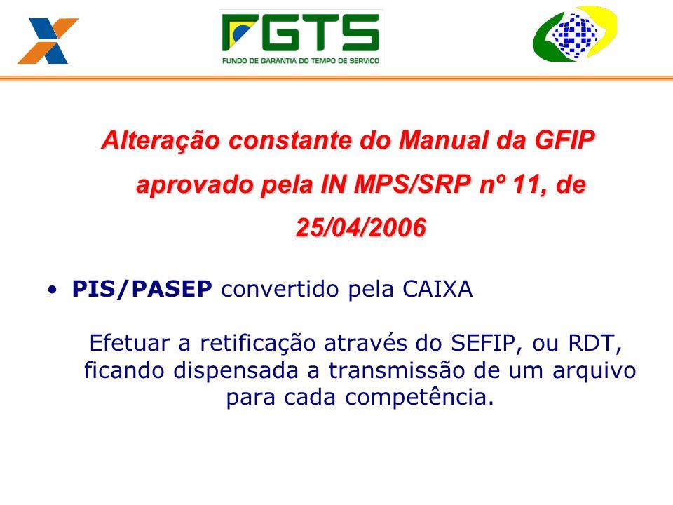 Alteração constante do Manual da GFIP aprovado pela IN MPS/SRP nº 11, de 25/04/2006 PIS/PASEP convertido pela CAIXA Efetuar a retificação através do SEFIP, ou RDT, ficando dispensada a transmissão de um arquivo para cada competência.