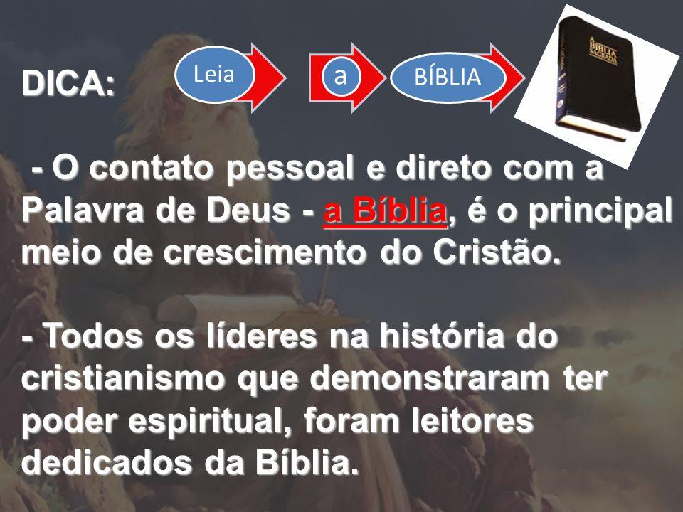 DICA: - O contato pessoal e direto com a Palavra de Deus - a Bíblia, é o principal meio de crescimento do Cristão. - O contato pessoal e direto com a