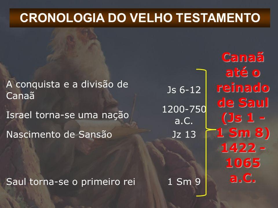CRONOLOGIA DO VELHO TESTAMENTO A conquista e a divisão de Canaã Js 6-12 Canaã até o reinado de Saul (Js 1 - 1 Sm 8) 1422 - 1065 a.C. Israel torna-se u
