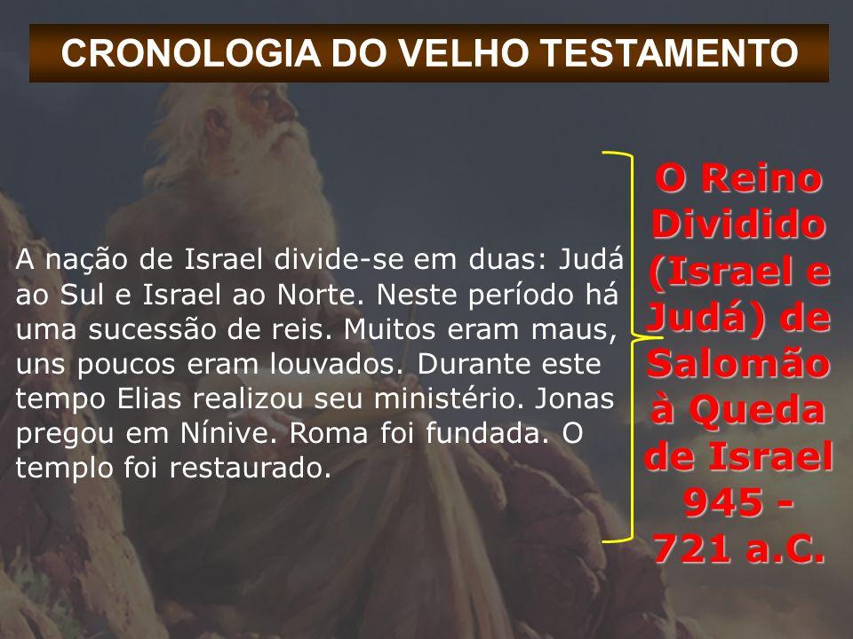 CRONOLOGIA DO VELHO TESTAMENTO A nação de Israel divide-se em duas: Judá ao Sul e Israel ao Norte. Neste período há uma sucessão de reis. Muitos eram