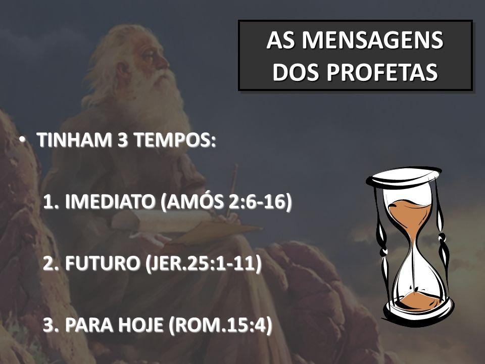 AS MENSAGENS DOS PROFETAS TINHAM 3 TEMPOS: TINHAM 3 TEMPOS: 1.IMEDIATO (AMÓS 2:6-16) 2.FUTURO (JER.25:1-11) 3.PARA HOJE (ROM.15:4)