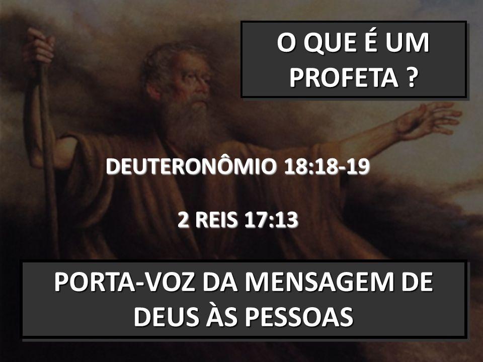 O QUE É UM PROFETA ? DEUTERONÔMIO 18:18-19 2 REIS 17:13 PORTA-VOZ DA MENSAGEM DE DEUS ÀS PESSOAS