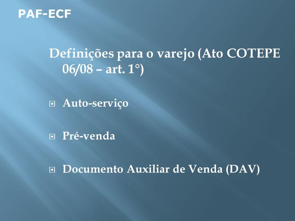 Definições para o varejo (Ato COTEPE 06/08 – art. 1°) Auto-serviço Pré-venda Documento Auxiliar de Venda (DAV) PAF-ECF