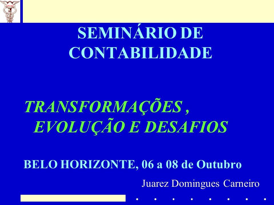 SEMINÁRIO DE CONTABILIDADE TRANSFORMAÇÕES, EVOLUÇÃO E DESAFIOS BELO HORIZONTE, 06 a 08 de Outubro Juarez Domingues Carneiro