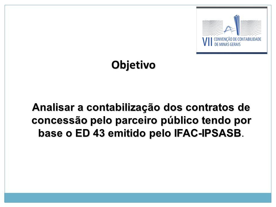 Objetivo Objetivo Analisar a contabilização dos contratos de concessão pelo parceiro público tendo por base o ED 43 emitido pelo IFAC-IPSASB Analisar a contabilização dos contratos de concessão pelo parceiro público tendo por base o ED 43 emitido pelo IFAC-IPSASB.