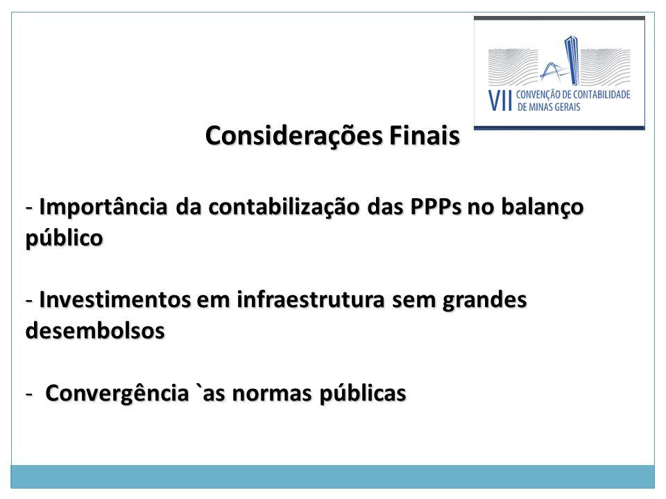 Considerações Finais Considerações Finais - Importância da contabilização das PPPs no balanço público - Investimentos em infraestrutura sem grandes desembolsos - Convergência `as normas públicas