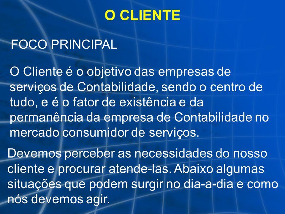 O CLIENTE FOCO PRINCIPAL O Cliente é o objetivo das empresas de serviços de Contabilidade, sendo o centro de tudo, e é o fator de existência e da perm