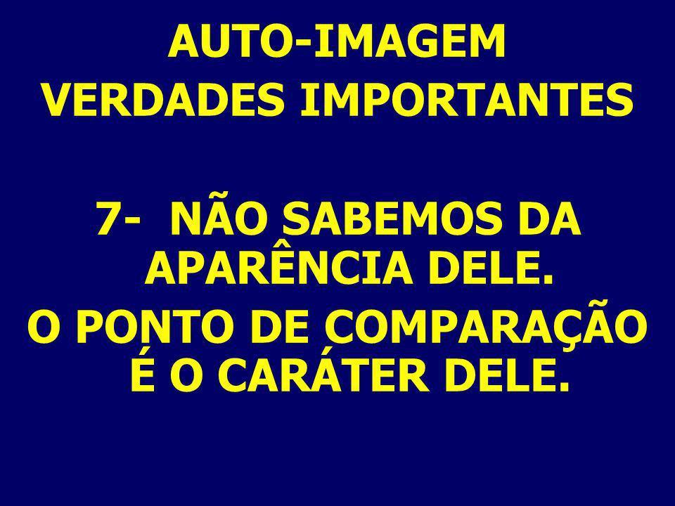 AUTO-IMAGEM VERDADES IMPORTANTES 7- NÃO SABEMOS DA APARÊNCIA DELE. O PONTO DE COMPARAÇÃO É O CARÁTER DELE.