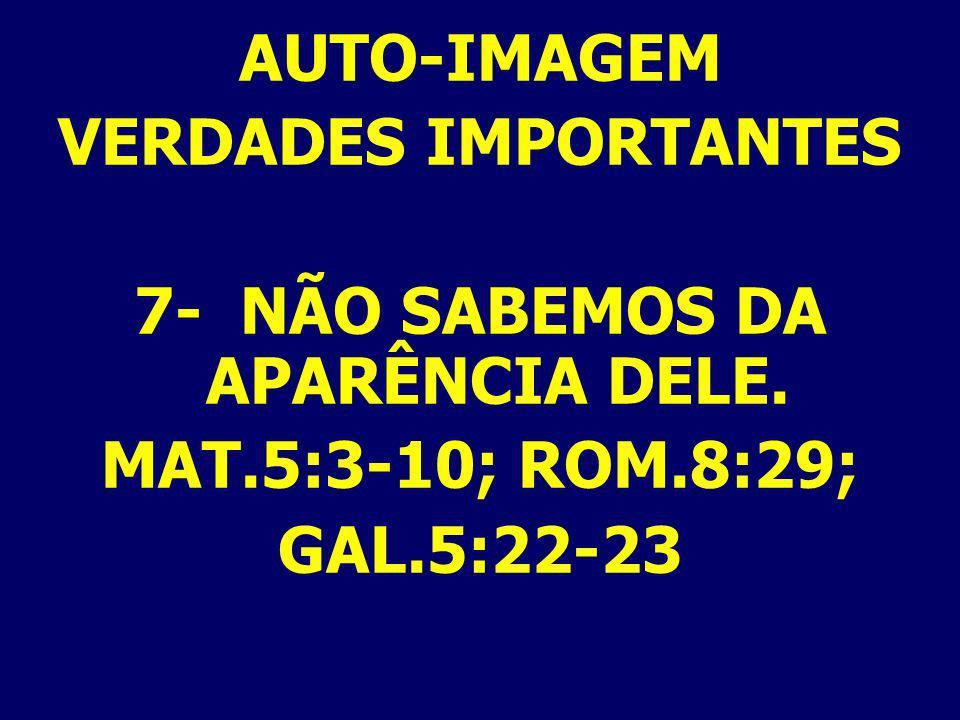 AUTO-IMAGEM VERDADES IMPORTANTES 7- NÃO SABEMOS DA APARÊNCIA DELE. MAT.5:3-10; ROM.8:29; GAL.5:22-23