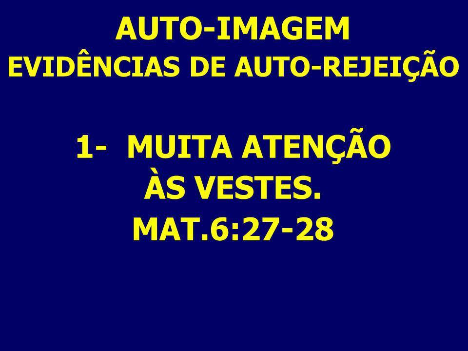 AUTO-IMAGEM EVIDÊNCIAS DE AUTO-REJEIÇÃO 1- MUITA ATENÇÃO ÀS VESTES. MAT.6:27-28