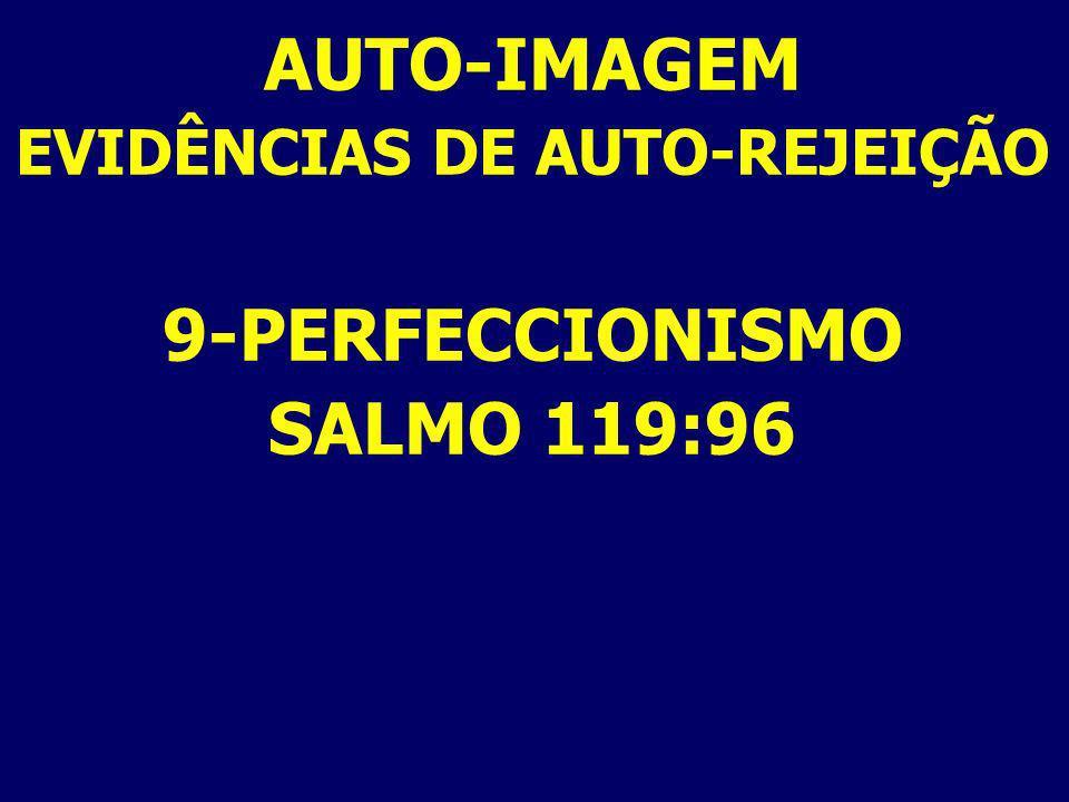 AUTO-IMAGEM EVIDÊNCIAS DE AUTO-REJEIÇÃO 9-PERFECCIONISMO SALMO 119:96