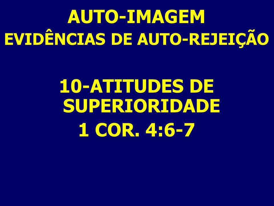 AUTO-IMAGEM EVIDÊNCIAS DE AUTO-REJEIÇÃO 10-ATITUDES DE SUPERIORIDADE 1 COR. 4:6-7