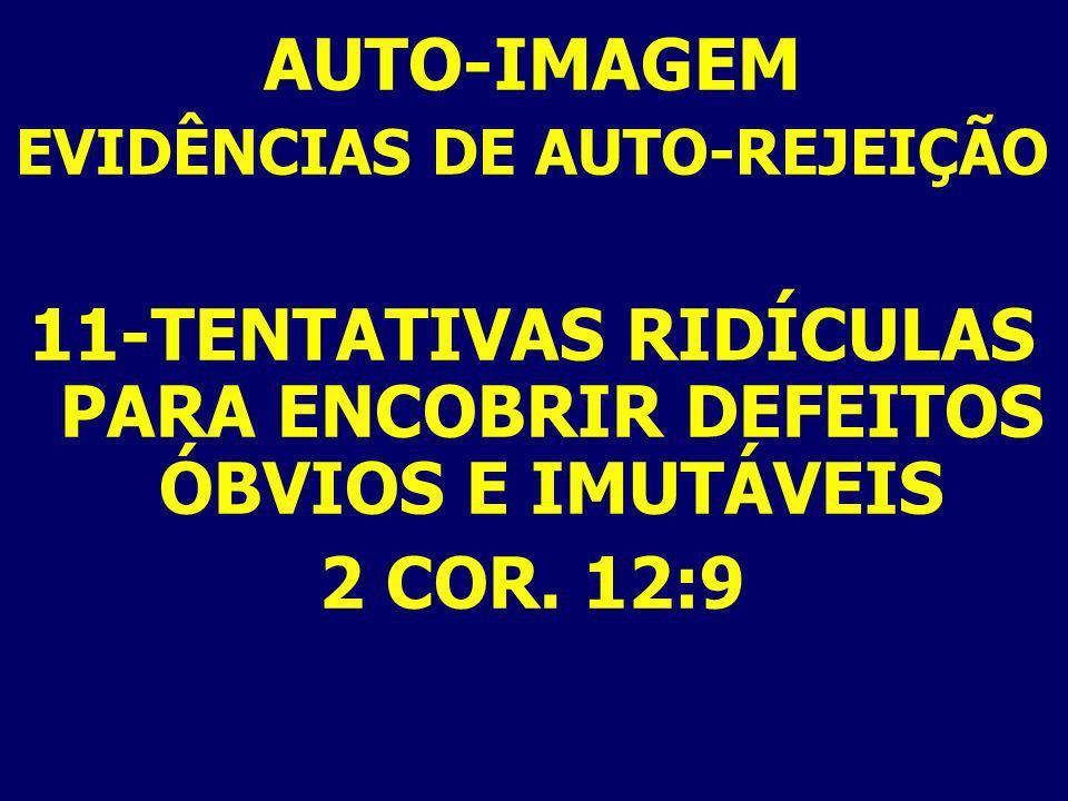 AUTO-IMAGEM EVIDÊNCIAS DE AUTO-REJEIÇÃO 11-TENTATIVAS RIDÍCULAS PARA ENCOBRIR DEFEITOS ÓBVIOS E IMUTÁVEIS 2 COR. 12:9