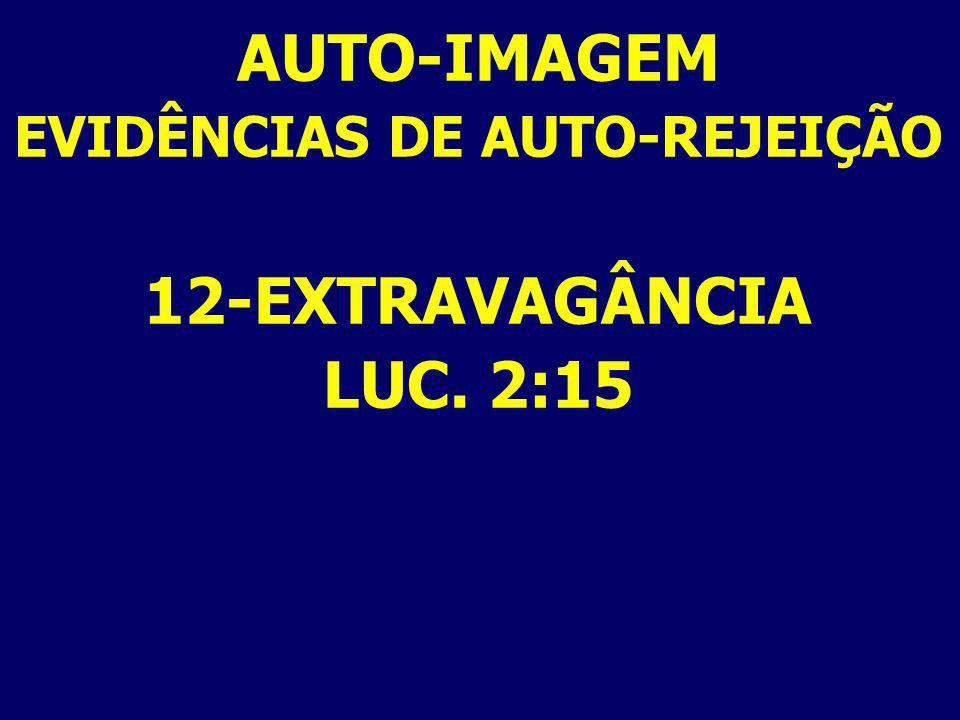 AUTO-IMAGEM EVIDÊNCIAS DE AUTO-REJEIÇÃO 12-EXTRAVAGÂNCIA LUC. 2:15