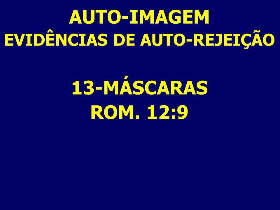 AUTO-IMAGEM EVIDÊNCIAS DE AUTO-REJEIÇÃO 13-MÁSCARAS ROM. 12:9