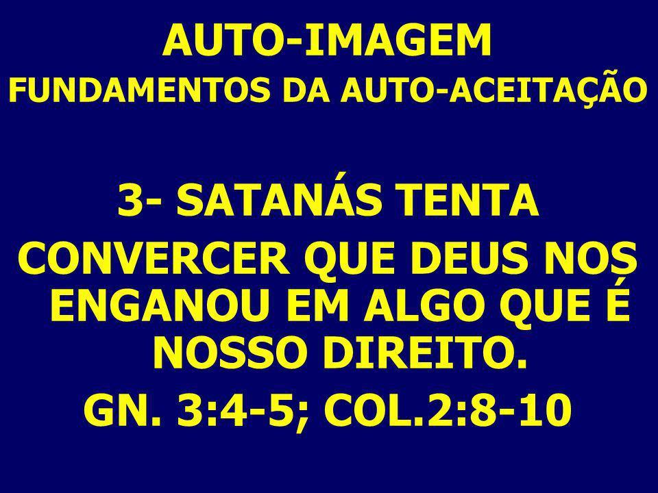 AUTO-IMAGEM FUNDAMENTOS DA AUTO-ACEITAÇÃO 3- SATANÁS TENTA CONVERCER QUE DEUS NOS ENGANOU EM ALGO QUE É NOSSO DIREITO. GN. 3:4-5; COL.2:8-10