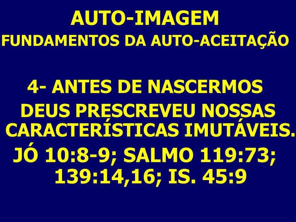 AUTO-IMAGEM FUNDAMENTOS DA AUTO-ACEITAÇÃO 4- ANTES DE NASCERMOS DEUS PRESCREVEU NOSSAS CARACTERÍSTICAS IMUTÁVEIS. JÓ 10:8-9; SALMO 119:73; 139:14,16;