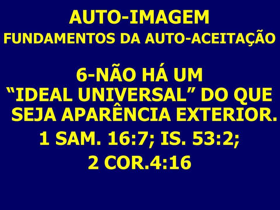 AUTO-IMAGEM FUNDAMENTOS DA AUTO-ACEITAÇÃO 6-NÃO HÁ UM IDEAL UNIVERSAL DO QUE SEJA APARÊNCIA EXTERIOR. 1 SAM. 16:7; IS. 53:2; 2 COR.4:16