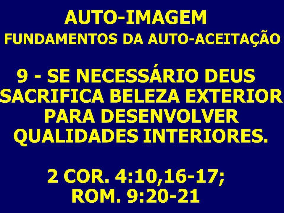 AUTO-IMAGEM FUNDAMENTOS DA AUTO-ACEITAÇÃO 9 - SE NECESSÁRIO DEUS SACRIFICA BELEZA EXTERIOR PARA DESENVOLVER QUALIDADES INTERIORES. 2 COR. 4:10,16-17;
