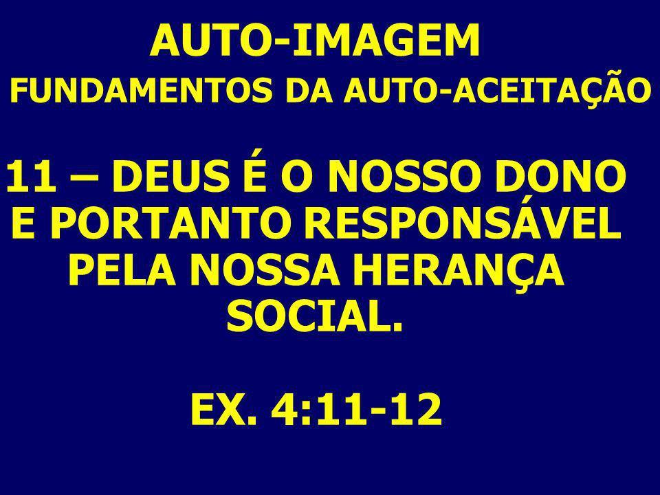 AUTO-IMAGEM FUNDAMENTOS DA AUTO-ACEITAÇÃO 11 – DEUS É O NOSSO DONO E PORTANTO RESPONSÁVEL PELA NOSSA HERANÇA SOCIAL. EX. 4:11-12