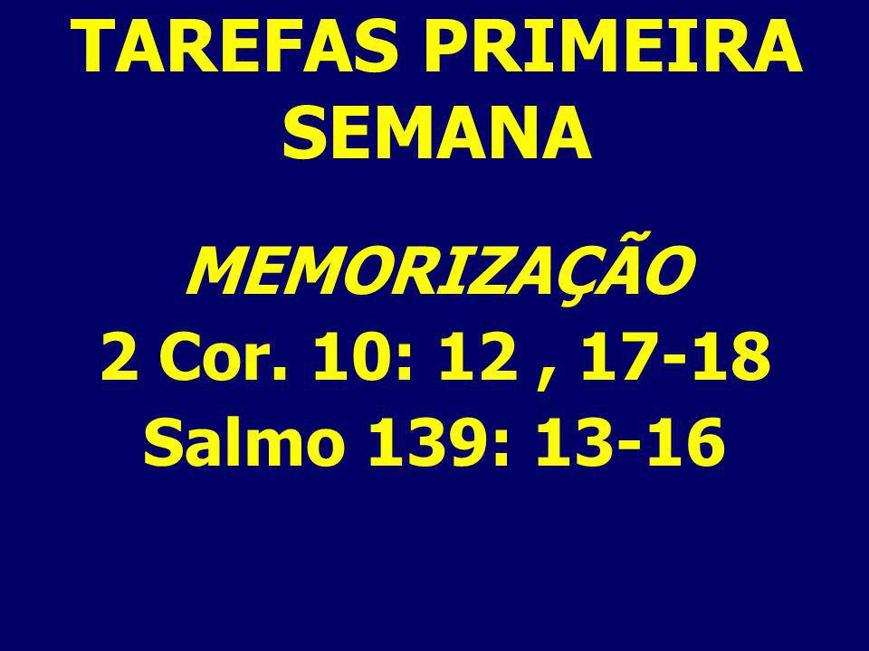 TAREFAS PRIMEIRA SEMANA MEMORIZAÇÃO 2 Cor. 10: 12, 17-18 Salmo 139: 13-16
