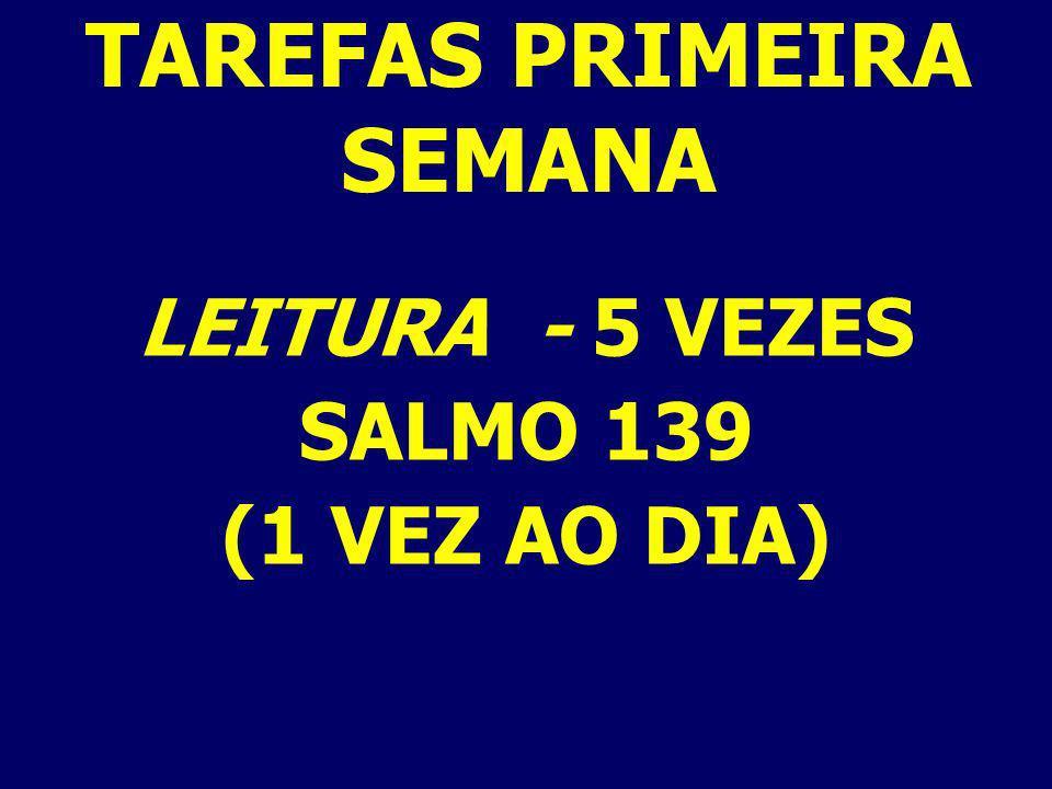 LEITURA - 5 VEZES SALMO 139 (1 VEZ AO DIA) TAREFAS PRIMEIRA SEMANA