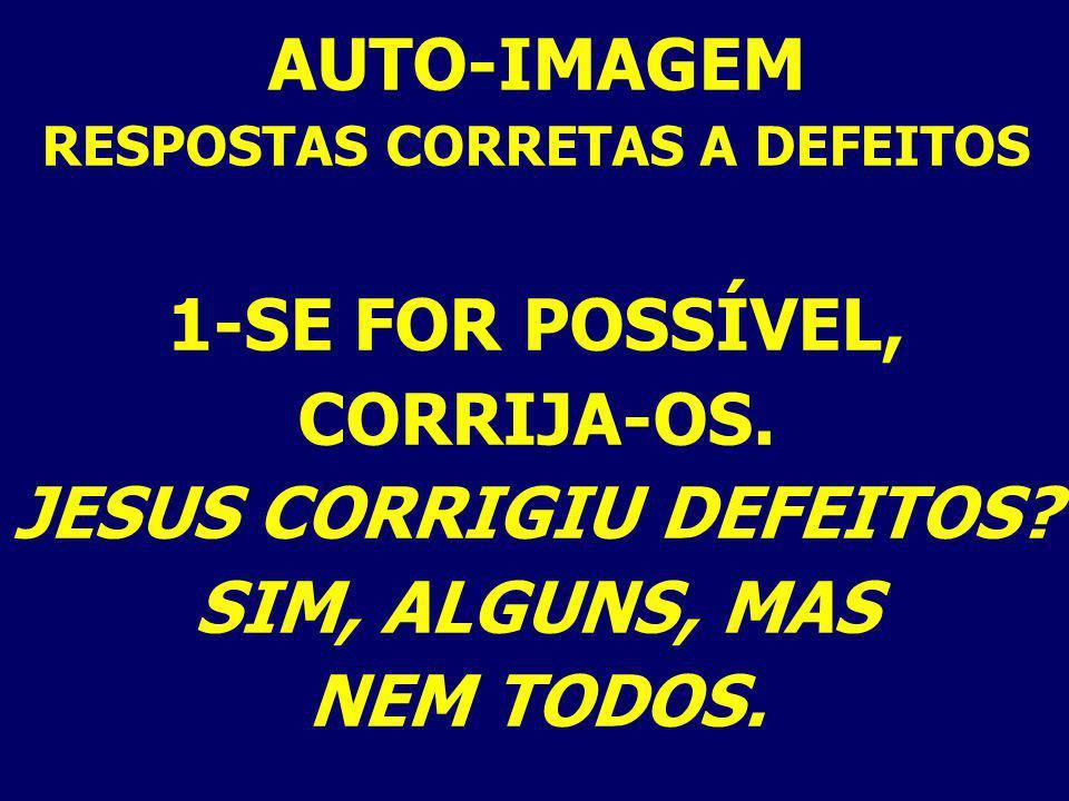 AUTO-IMAGEM RESPOSTAS CORRETAS A DEFEITOS 1-SE FOR POSSÍVEL, CORRIJA-OS. JESUS CORRIGIU DEFEITOS? SIM, ALGUNS, MAS NEM TODOS.