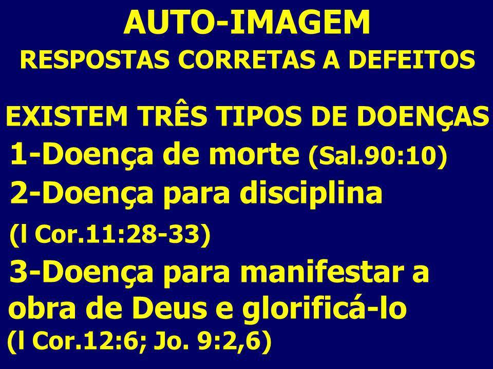 AUTO-IMAGEM RESPOSTAS CORRETAS A DEFEITOS EXISTEM TRÊS TIPOS DE DOENÇAS 1-Doença de morte (Sal.90:10) 2-Doença para disciplina (l Cor.11:28-33) 3-Doen