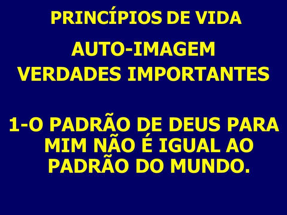 PRINCÍPIOS DE VIDA AUTO-IMAGEM VERDADES IMPORTANTES 1-O PADRÃO DE DEUS PARA MIM NÃO É IGUAL AO PADRÃO DO MUNDO.