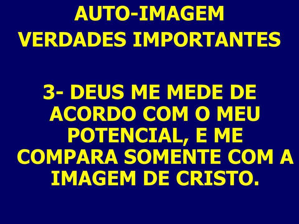 AUTO-IMAGEM VERDADES IMPORTANTES 3- DEUS ME MEDE DE ACORDO COM O MEU POTENCIAL, E ME COMPARA SOMENTE COM A IMAGEM DE CRISTO.