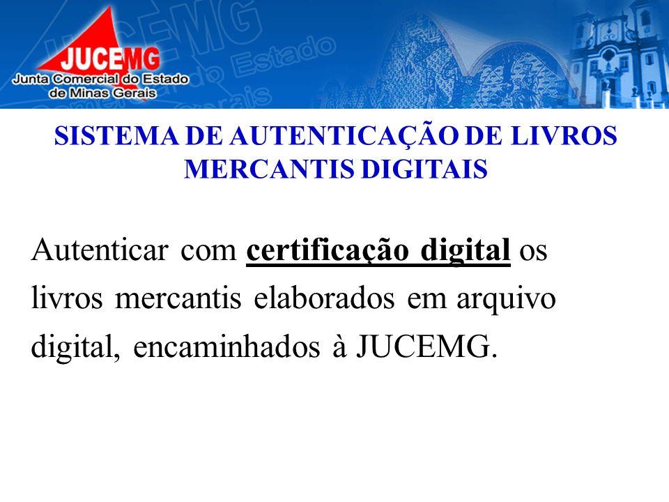 SISTEMA DE AUTENTICAÇÃO DE LIVROS MERCANTIS DIGITAIS Autenticar com certificação digital os livros mercantis elaborados em arquivo digital, encaminhad