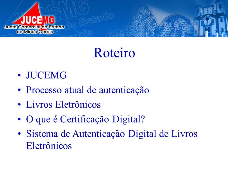 Roteiro JUCEMG Processo atual de autenticação Livros Eletrônicos O que é Certificação Digital? Sistema de Autenticação Digital de Livros Eletrônicos