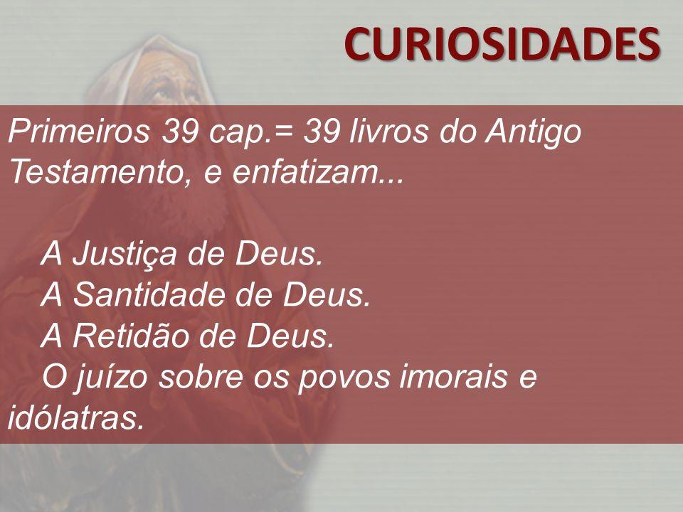 Primeiros 39 cap.= 39 livros do Antigo Testamento, e enfatizam... A Justiça de Deus. A Santidade de Deus. A Retidão de Deus. O juízo sobre os povos im