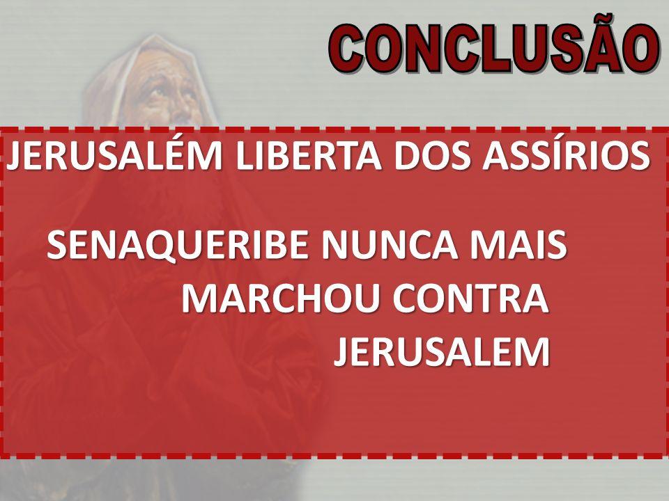 JERUSALÉM LIBERTA DOS ASSÍRIOS SENAQUERIBE NUNCA MAIS MARCHOU CONTRA JERUSALEM JERUSALEM