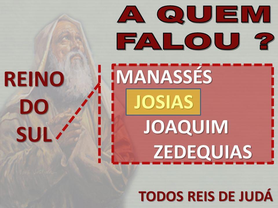 TODOS REIS DE JUDÁ REINODOSUL MANASSÉS JOSIAS JOSIAS JOAQUIM JOAQUIM ZEDEQUIAS ZEDEQUIAS