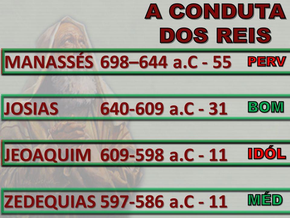 MANASSÉSJOSIASJEOAQUIMZEDEQUIAS 698–644 a.C - 55 640-609 a.C - 31 609-598 a.C - 11 597-586 a.C - 11