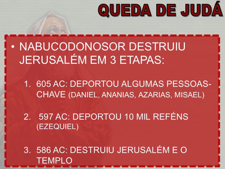 NABUCODONOSOR DESTRUIU JERUSALÉM EM 3 ETAPAS: 1.605 AC: DEPORTOU ALGUMAS PESSOAS- CHAVE (DANIEL, ANANIAS, AZARIAS, MISAEL) 2. 597 AC: DEPORTOU 10 MIL