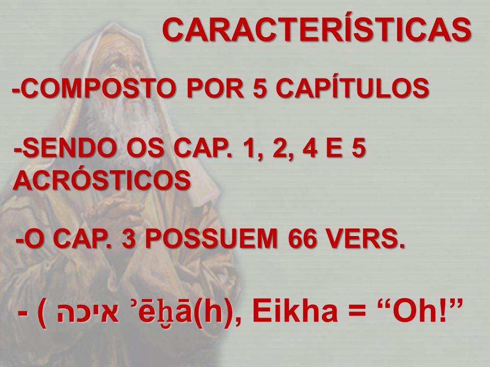 CARACTERÍSTICAS -COMPOSTO POR 5 CAPÍTULOS -SENDO OS CAP. 1, 2, 4 E 5 ACRÓSTICOS -O CAP. 3 POSSUEM 66 VERS. - ( איכה ʾ ē ā(h), Eikha = Oh!
