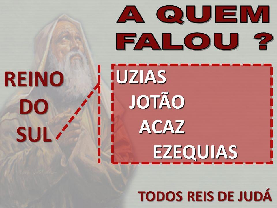 TODOS REIS DE JUDÁ REINODOSUL UZIAS JOTÃO JOTÃO ACAZ EZEQUIAS ACAZ EZEQUIAS