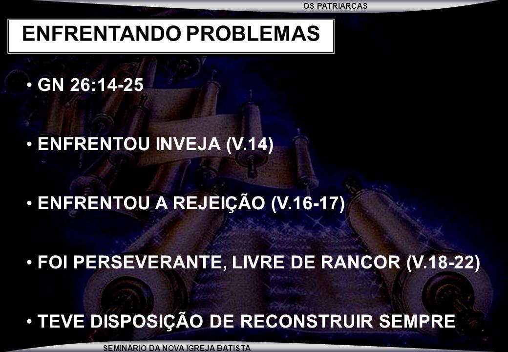 OS PATRIARCAS SEMINÁRIO DA NOVA IGREJA BATISTA GN 26:14-25 ENFRENTOU INVEJA (V.14) ENFRENTOU A REJEIÇÃO (V.16-17) FOI PERSEVERANTE, LIVRE DE RANCOR (V