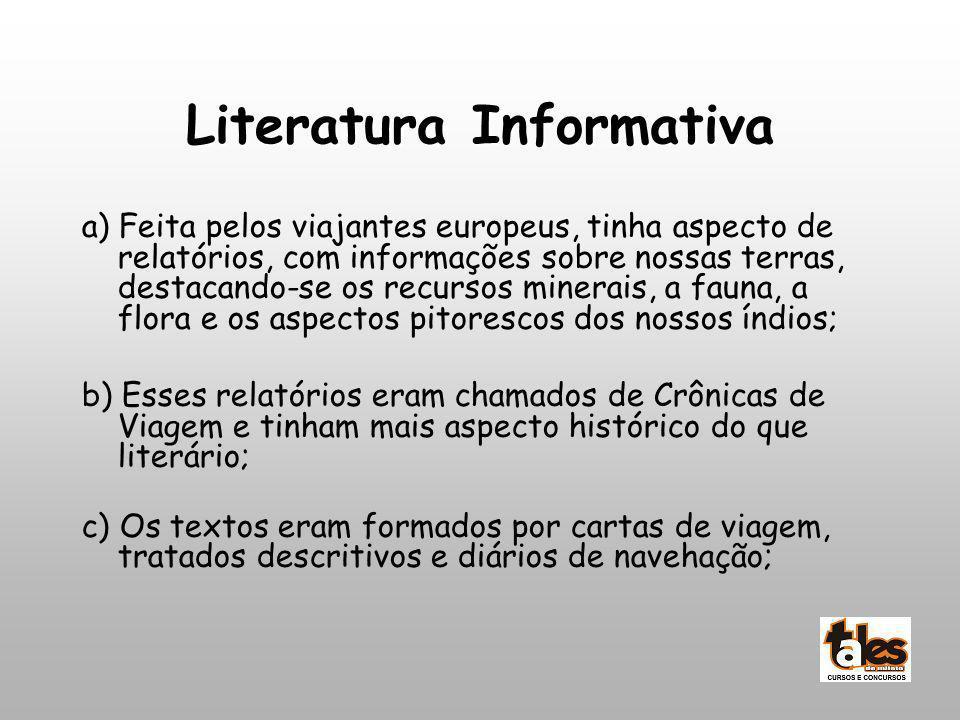 Literatura Informativa a) Feita pelos viajantes europeus, tinha aspecto de relatórios, com informações sobre nossas terras, destacando-se os recursos