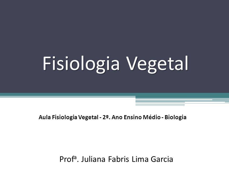 Fisiologia Vegetal Prof a. Juliana Fabris Lima Garcia Aula Fisiologia Vegetal - 2º. Ano Ensino Médio - Biologia