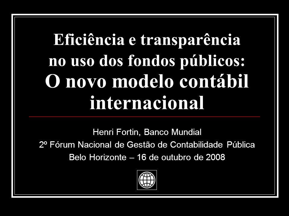 Eficiência e transparência no uso dos fondos públicos: O novo modelo contábil internacional Henri Fortin, Banco Mundial 2º Fórum Nacional de Gestão de Contabilidade Pública Belo Horizonte – 16 de outubro de 2008
