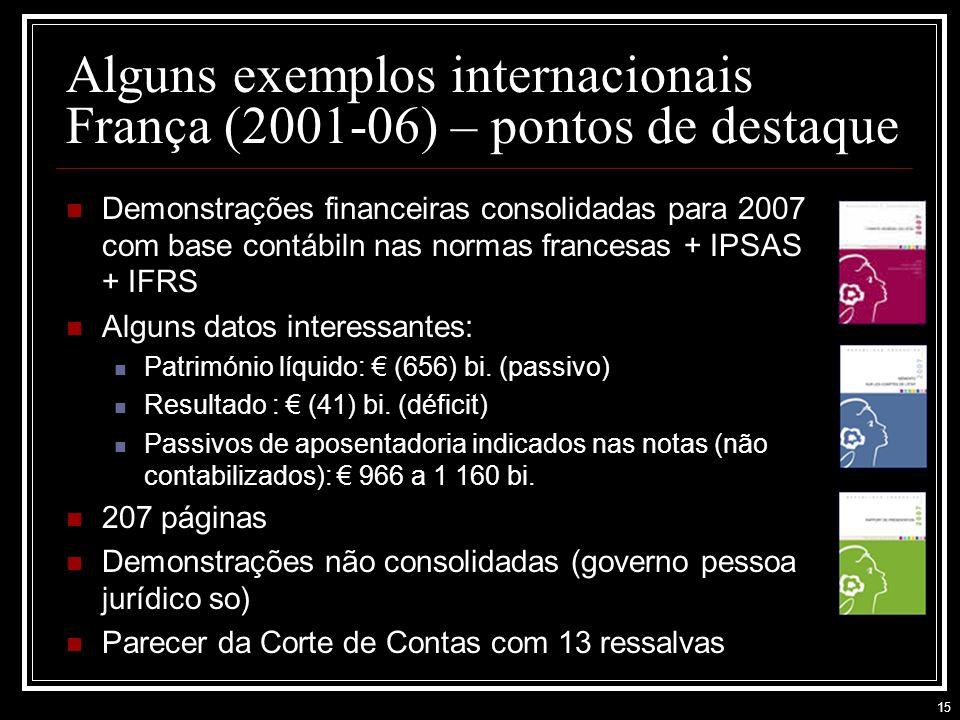 15 Alguns exemplos internacionais França (2001-06) – pontos de destaque Demonstrações financeiras consolidadas para 2007 com base contábiln nas normas francesas + IPSAS + IFRS Alguns datos interessantes: Património líquido: (656) bi.