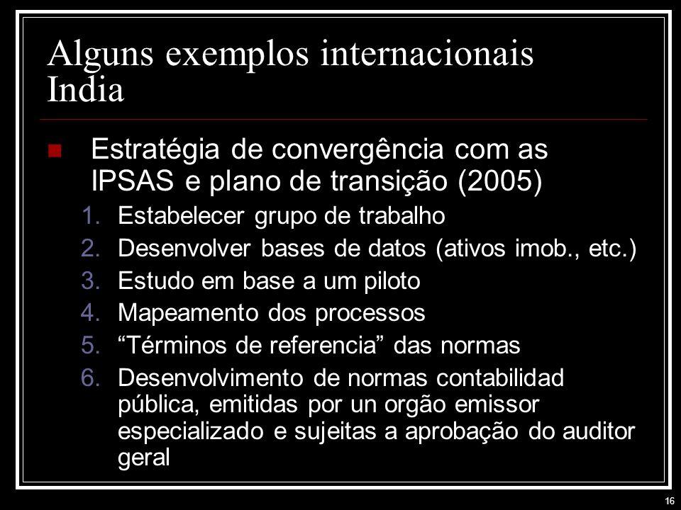 16 Alguns exemplos internacionais India Estratégia de convergência com as IPSAS e plano de transição (2005) 1.Estabelecer grupo de trabalho 2.Desenvolver bases de datos (ativos imob., etc.) 3.Estudo em base a um piloto 4.Mapeamento dos processos 5.Términos de referencia das normas 6.Desenvolvimento de normas contabilidad pública, emitidas por un orgão emissor especializado e sujeitas a aprobação do auditor geral
