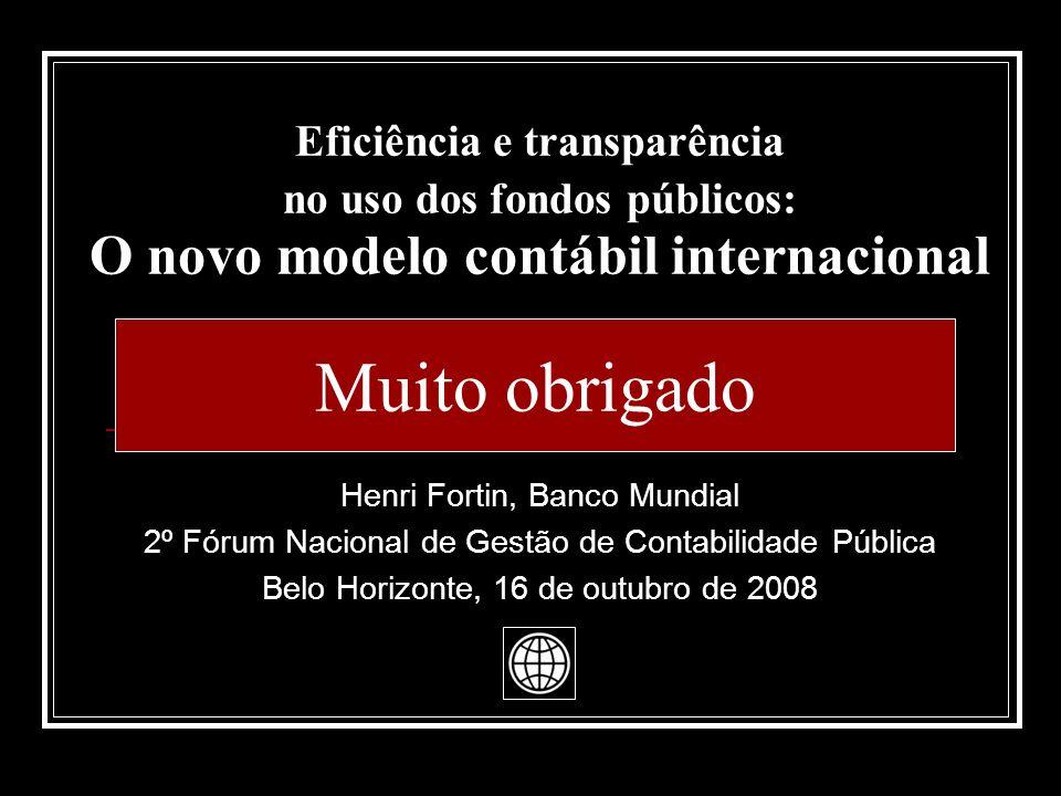 Eficiência e transparência no uso dos fondos públicos: O novo modelo contábil internacional Muito obrigado Henri Fortin, Banco Mundial 2º Fórum Nacional de Gestão de Contabilidade Pública Belo Horizonte, 16 de outubro de 2008